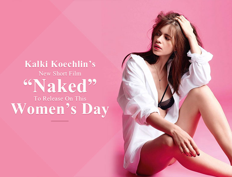 Kalkis new short film Naked to release on this Womens Day @TheRoyaleIndia