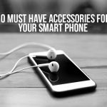 10 Must Have Accessories for your Smart Phone to make it Smarter