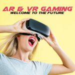 AR and VR Gaming:  Welcome to the Future